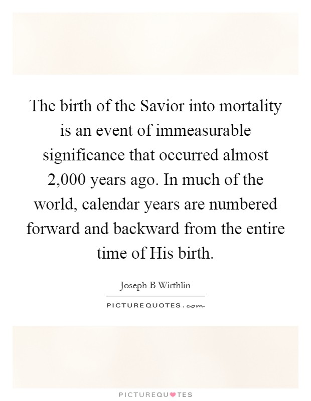 The birth of the Savior into mortality is an event of immeasurable significance that occurred almost 2,000 years ago. In much of the world, calendar years are numbered forward and backward from the entire time of His birth Picture Quote #1