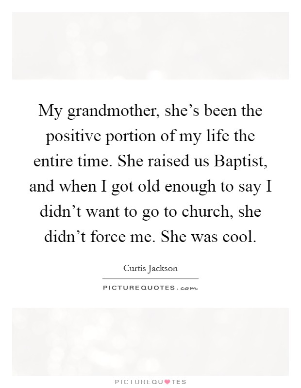 My grandmother, she's been the positive portion of my life the entire time. She raised us Baptist, and when I got old enough to say I didn't want to go to church, she didn't force me. She was cool Picture Quote #1