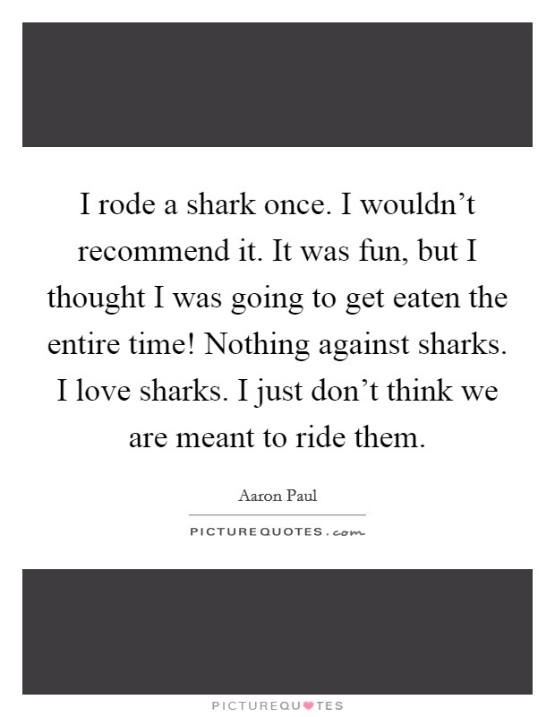 I rode a shark once. I wouldn't recommend it. It was fun, but I thought I was going to get eaten the entire time! Nothing against sharks. I love sharks. I just don't think we are meant to ride them Picture Quote #1