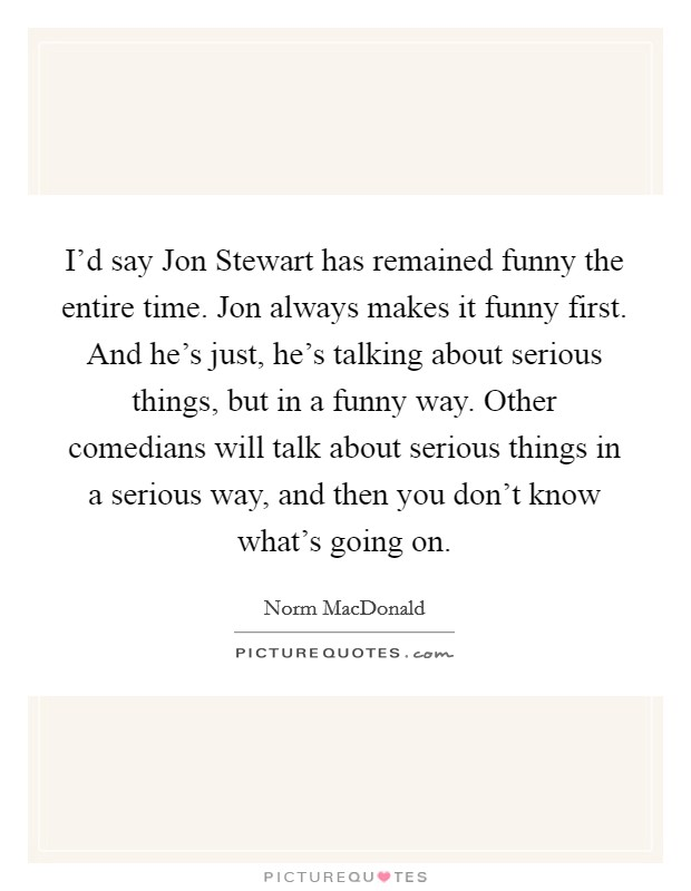 I'd say Jon Stewart has remained funny the entire time. Jon always makes it funny first. And he's just, he's talking about serious things, but in a funny way. Other comedians will talk about serious things in a serious way, and then you don't know what's going on Picture Quote #1