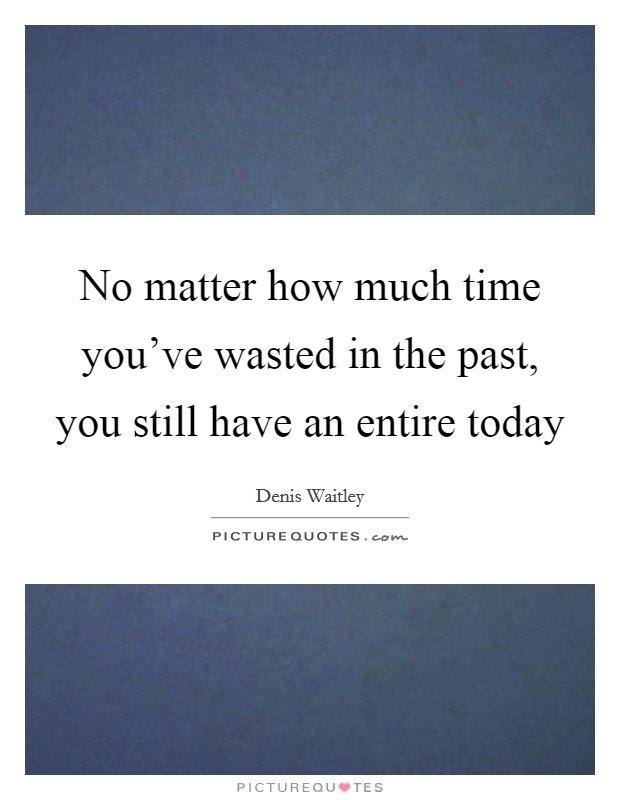 No matter how much time you've wasted in the past, you still have an entire today Picture Quote #1