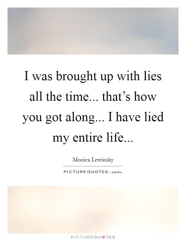 I was brought up with lies all the time... that's how you got along... I have lied my entire life Picture Quote #1