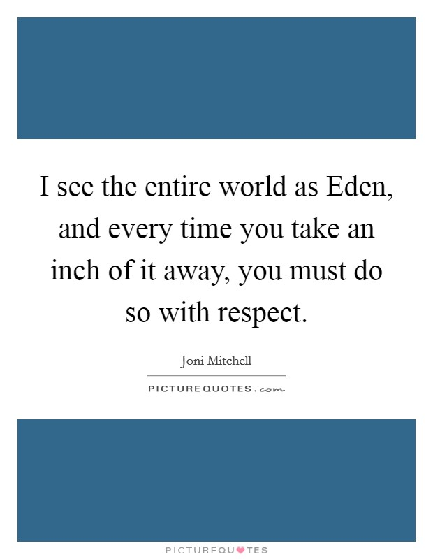I see the entire world as Eden, and every time you take an inch of it away, you must do so with respect Picture Quote #1