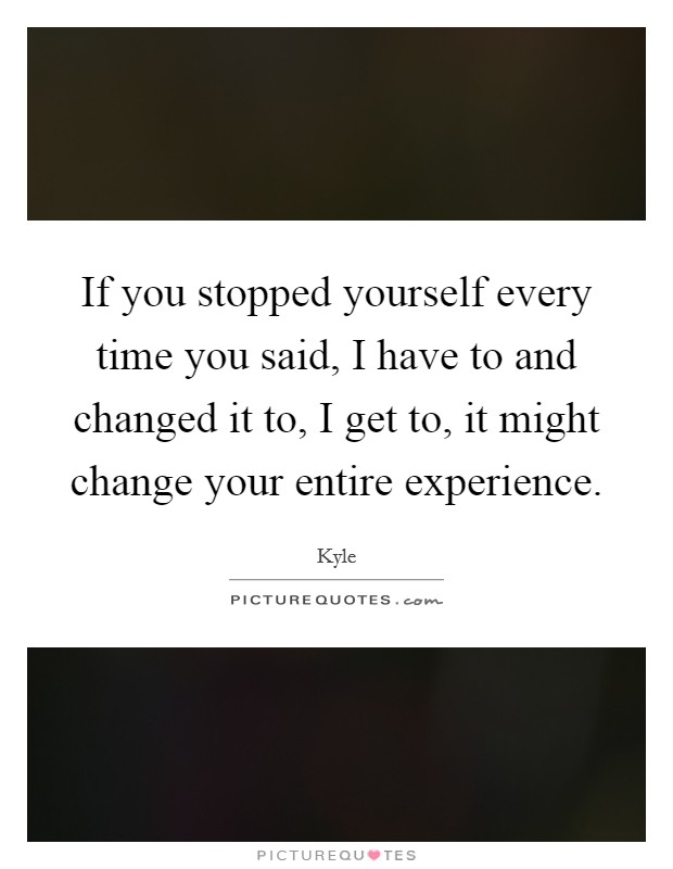 If you stopped yourself every time you said, I have to and changed it to, I get to, it might change your entire experience Picture Quote #1