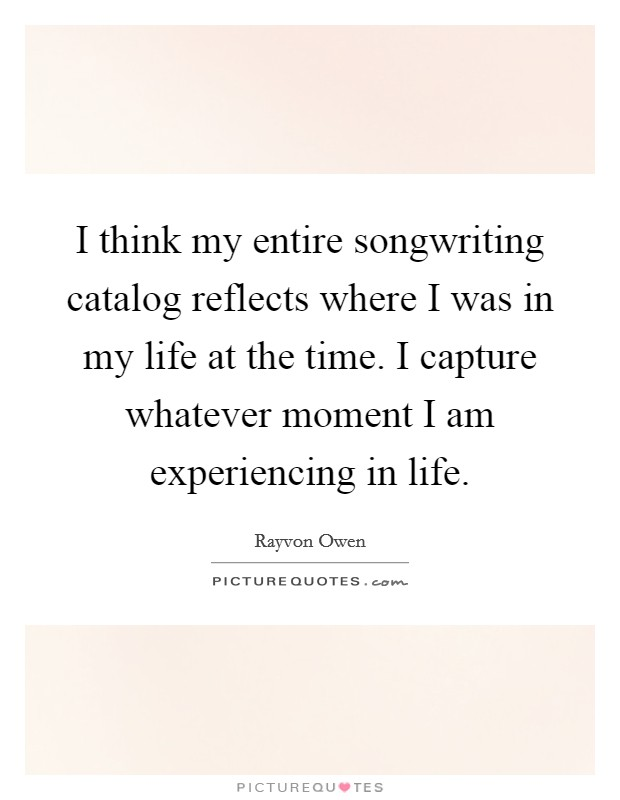 I think my entire songwriting catalog reflects where I was in my life at the time. I capture whatever moment I am experiencing in life Picture Quote #1