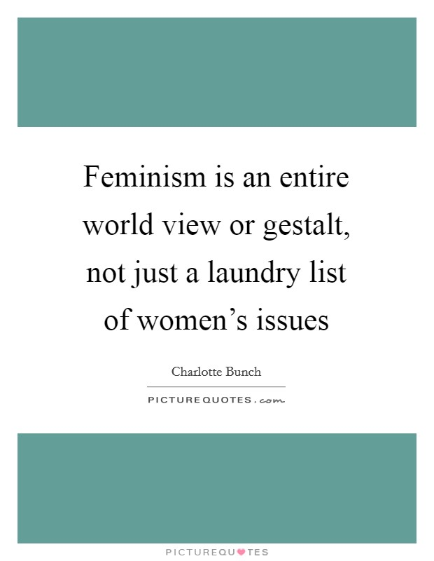 Feminism is an entire world view or gestalt, not just a laundry list of women's issues Picture Quote #1
