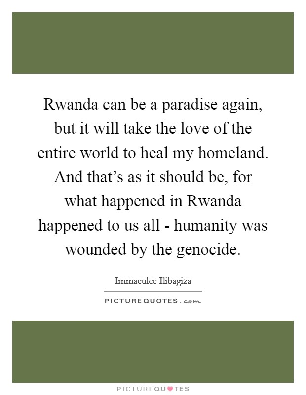 Rwanda can be a paradise again, but it will take the love of the entire world to heal my homeland. And that's as it should be, for what happened in Rwanda happened to us all - humanity was wounded by the genocide Picture Quote #1