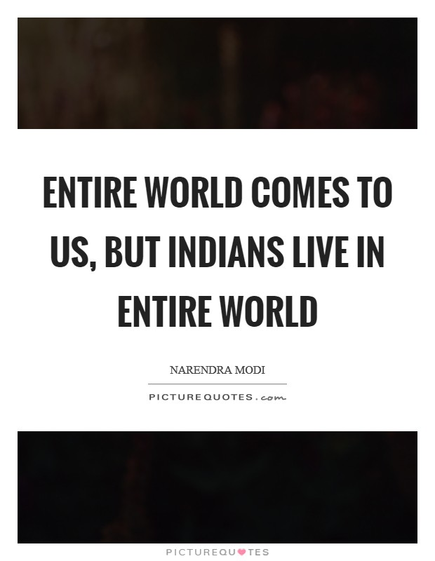 Entire world comes to us, but Indians live in entire world Picture Quote #1