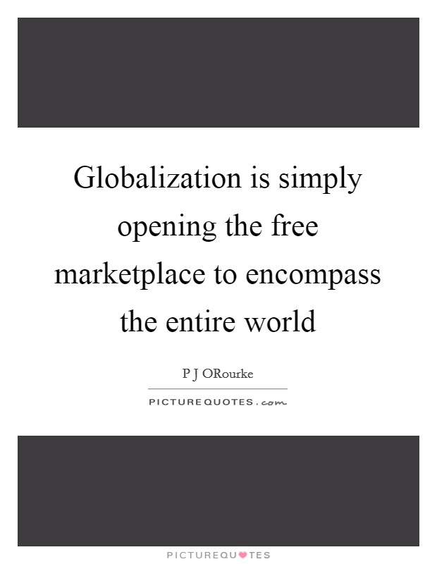 Globalization is simply opening the free marketplace to encompass the entire world Picture Quote #1