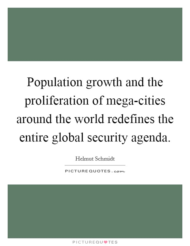 Population growth and the proliferation of mega-cities around the world redefines the entire global security agenda Picture Quote #1