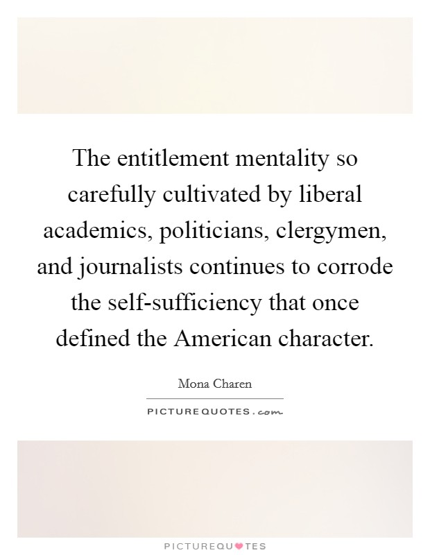 The entitlement mentality so carefully cultivated by liberal academics, politicians, clergymen, and journalists continues to corrode the self-sufficiency that once defined the American character Picture Quote #1