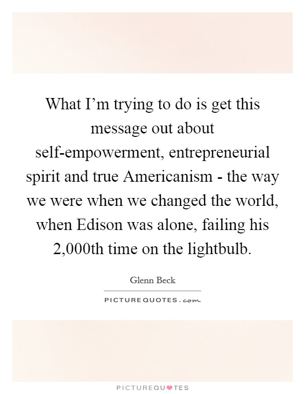 What I'm trying to do is get this message out about self-empowerment, entrepreneurial spirit and true Americanism - the way we were when we changed the world, when Edison was alone, failing his 2,000th time on the lightbulb Picture Quote #1