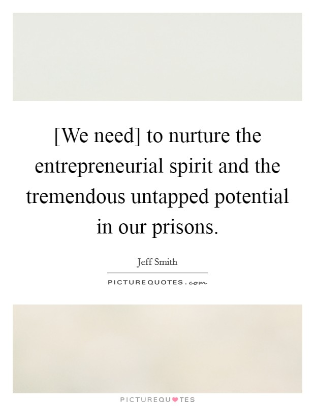 [We need] to nurture the entrepreneurial spirit and the tremendous untapped potential in our prisons Picture Quote #1