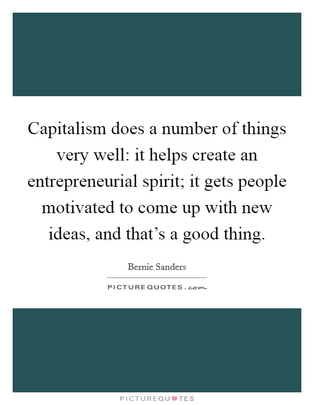 Capitalism does a number of things very well: it helps create an entrepreneurial spirit; it gets people motivated to come up with new ideas, and that's a good thing. Picture Quote #1