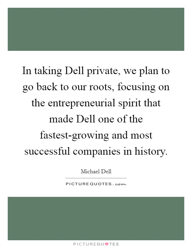 In taking Dell private, we plan to go back to our roots, focusing on the entrepreneurial spirit that made Dell one of the fastest-growing and most successful companies in history. Picture Quote #1