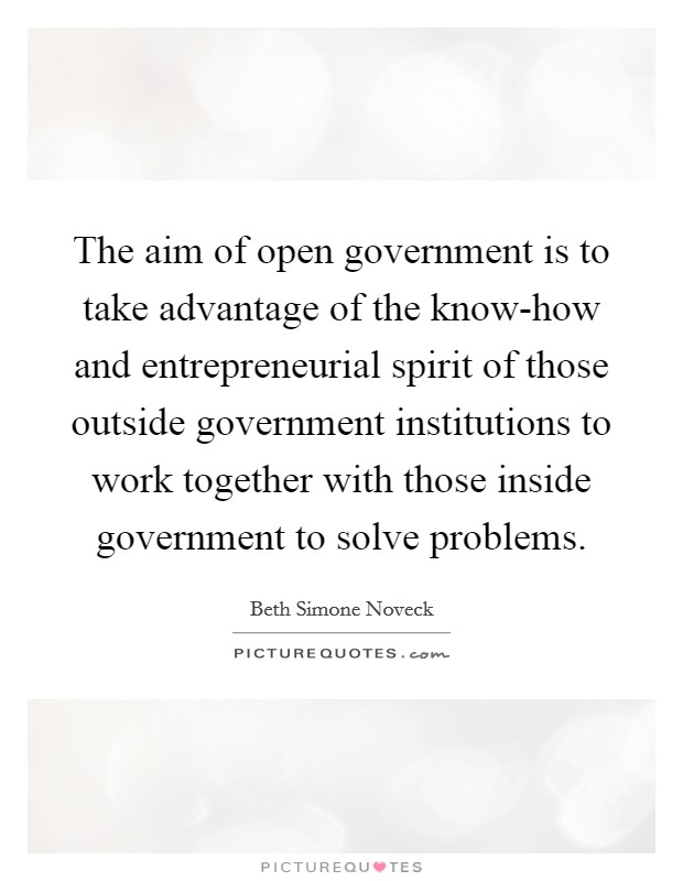 The aim of open government is to take advantage of the know-how and entrepreneurial spirit of those outside government institutions to work together with those inside government to solve problems. Picture Quote #1