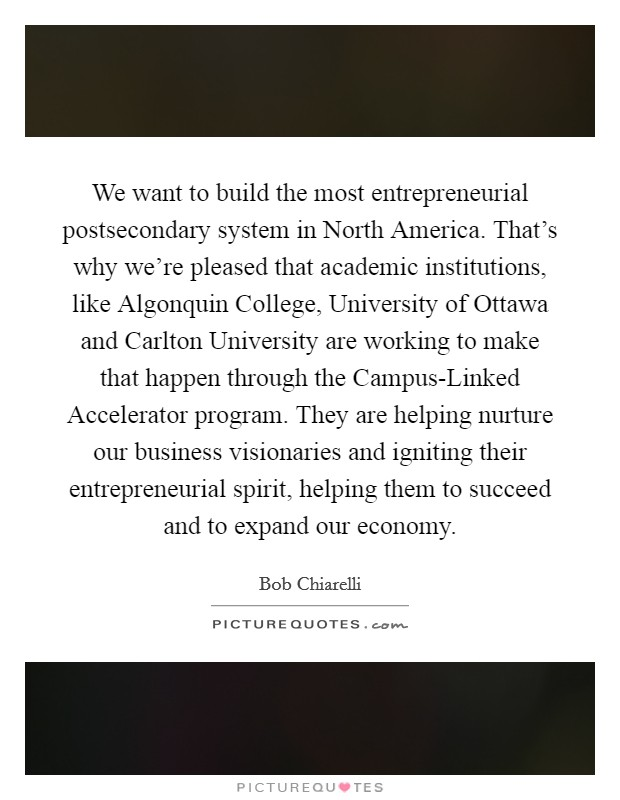 We want to build the most entrepreneurial postsecondary system in North America. That's why we're pleased that academic institutions, like Algonquin College, University of Ottawa and Carlton University are working to make that happen through the Campus-Linked Accelerator program. They are helping nurture our business visionaries and igniting their entrepreneurial spirit, helping them to succeed and to expand our economy Picture Quote #1