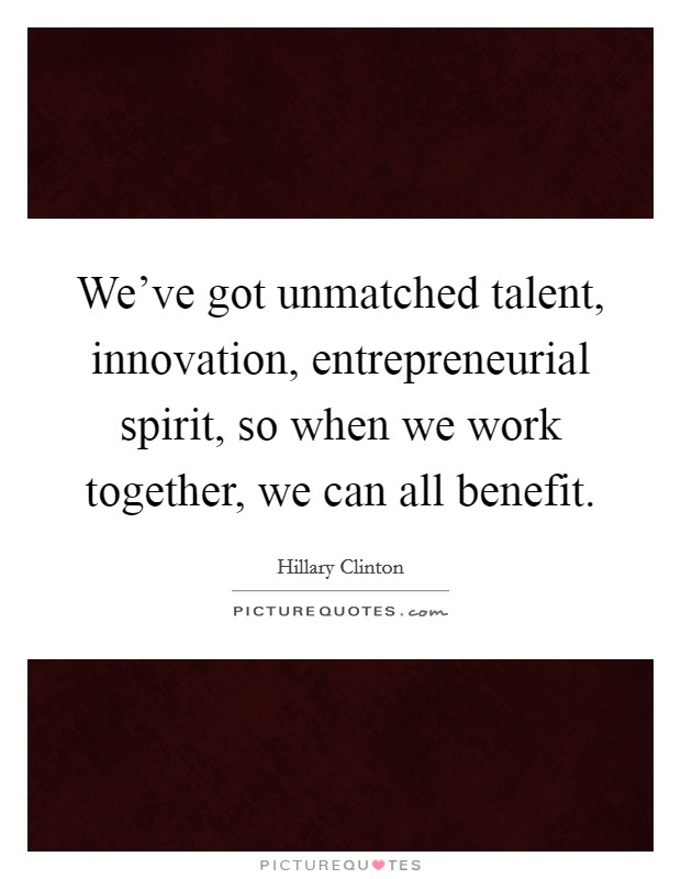 We've got unmatched talent, innovation, entrepreneurial spirit, so when we work together, we can all benefit Picture Quote #1