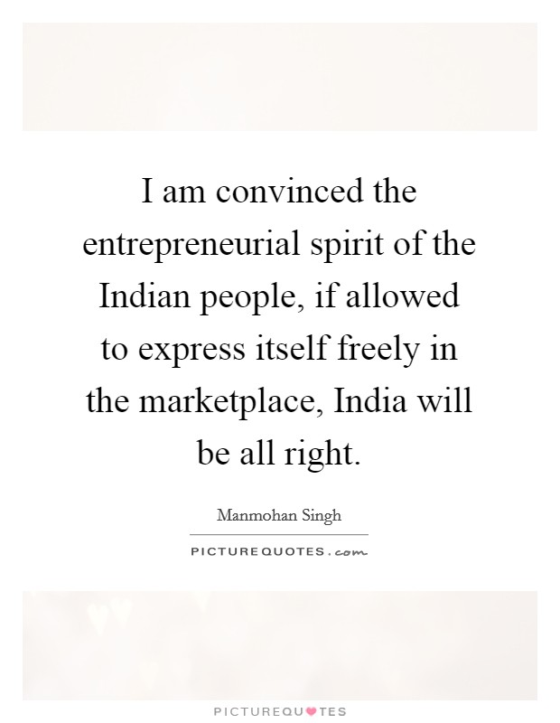 I am convinced the entrepreneurial spirit of the Indian people, if allowed to express itself freely in the marketplace, India will be all right Picture Quote #1