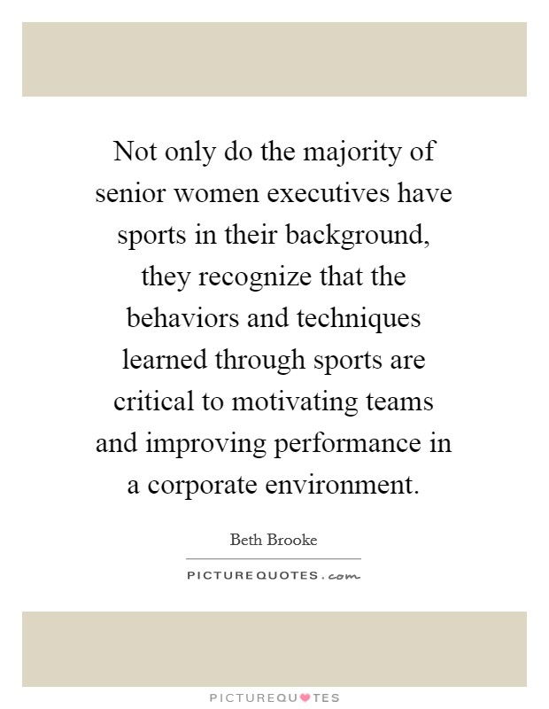 Not only do the majority of senior women executives have sports in their background, they recognize that the behaviors and techniques learned through sports are critical to motivating teams and improving performance in a corporate environment Picture Quote #1