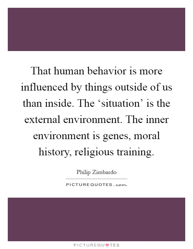 That human behavior is more influenced by things outside of us than inside. The 'situation' is the external environment. The inner environment is genes, moral history, religious training. Picture Quote #1