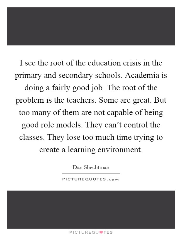 I see the root of the education crisis in the primary and secondary schools. Academia is doing a fairly good job. The root of the problem is the teachers. Some are great. But too many of them are not capable of being good role models. They can't control the classes. They lose too much time trying to create a learning environment Picture Quote #1