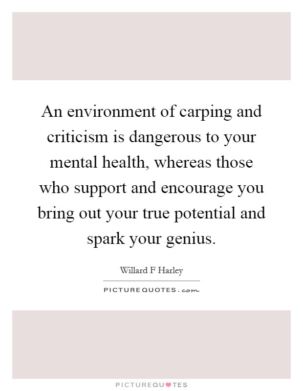 An environment of carping and criticism is dangerous to your mental health, whereas those who support and encourage you bring out your true potential and spark your genius Picture Quote #1