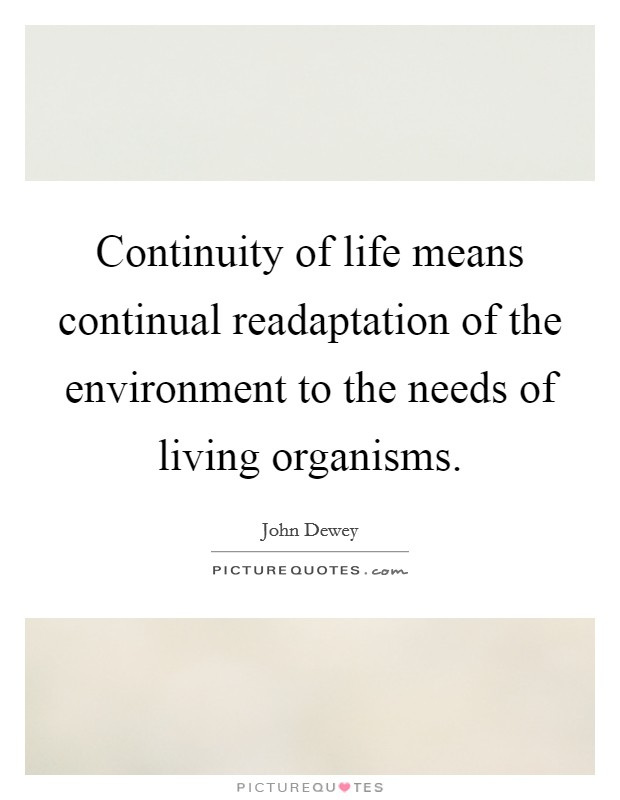 Continuity of life means continual readaptation of the environment to the needs of living organisms Picture Quote #1