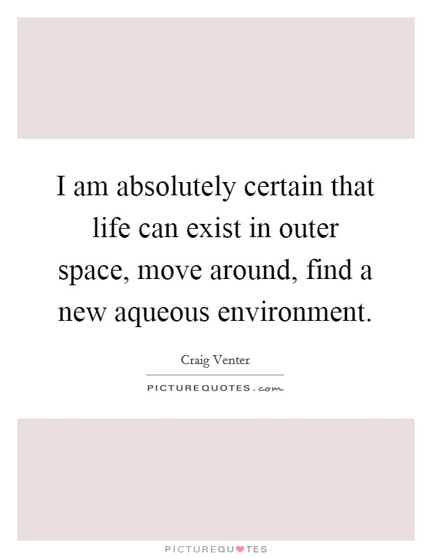 I am absolutely certain that life can exist in outer space, move around, find a new aqueous environment. Picture Quote #1