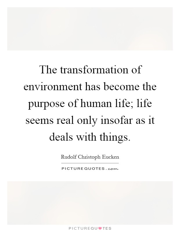 The transformation of environment has become the purpose of human life; life seems real only insofar as it deals with things Picture Quote #1