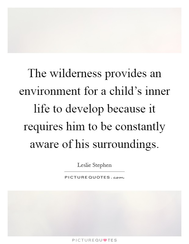 The wilderness provides an environment for a child's inner life to develop because it requires him to be constantly aware of his surroundings Picture Quote #1