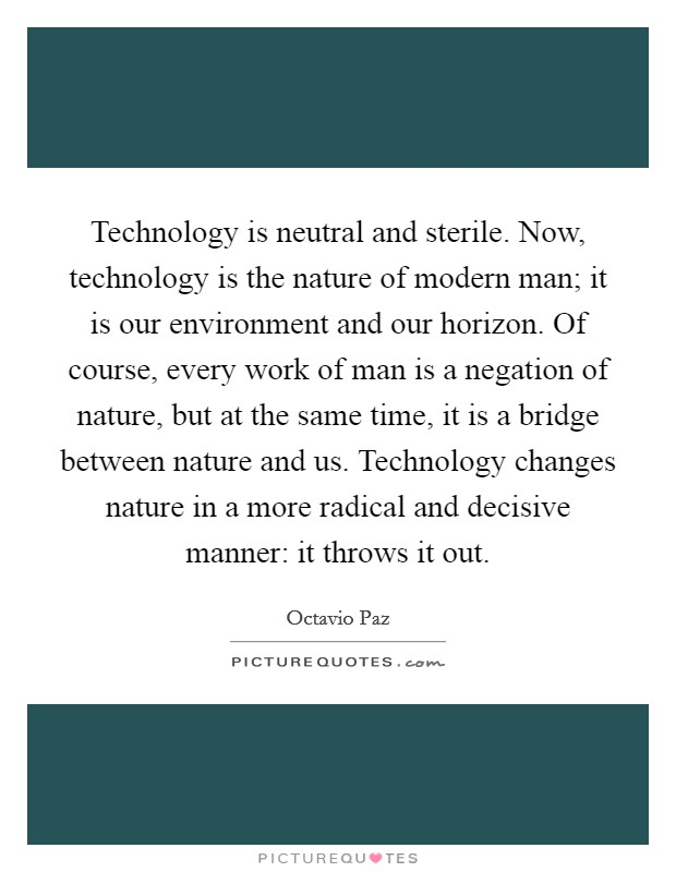 Technology is neutral and sterile. Now, technology is the nature of modern man; it is our environment and our horizon. Of course, every work of man is a negation of nature, but at the same time, it is a bridge between nature and us. Technology changes nature in a more radical and decisive manner: it throws it out Picture Quote #1