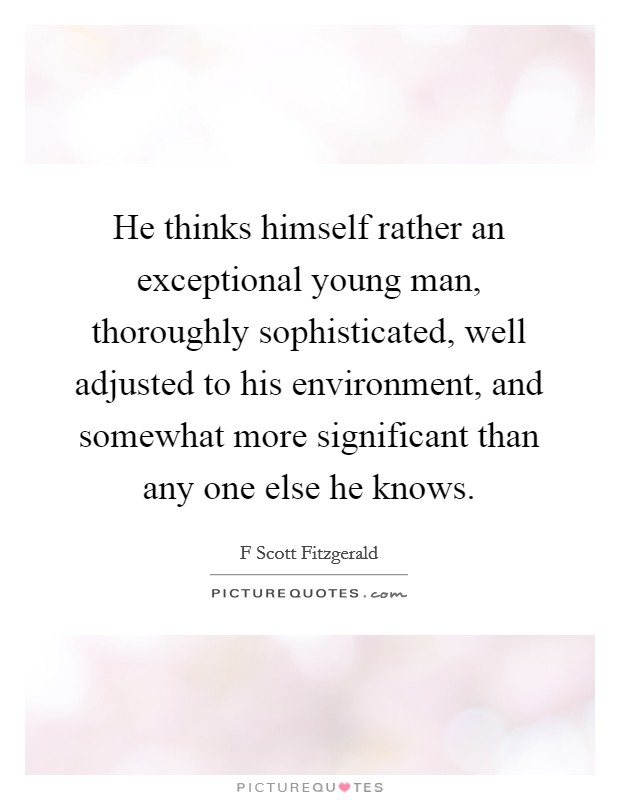 He thinks himself rather an exceptional young man, thoroughly sophisticated, well adjusted to his environment, and somewhat more significant than any one else he knows Picture Quote #1