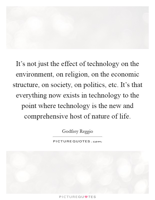 It's not just the effect of technology on the environment, on religion, on the economic structure, on society, on politics, etc. It's that everything now exists in technology to the point where technology is the new and comprehensive host of nature of life. Picture Quote #1