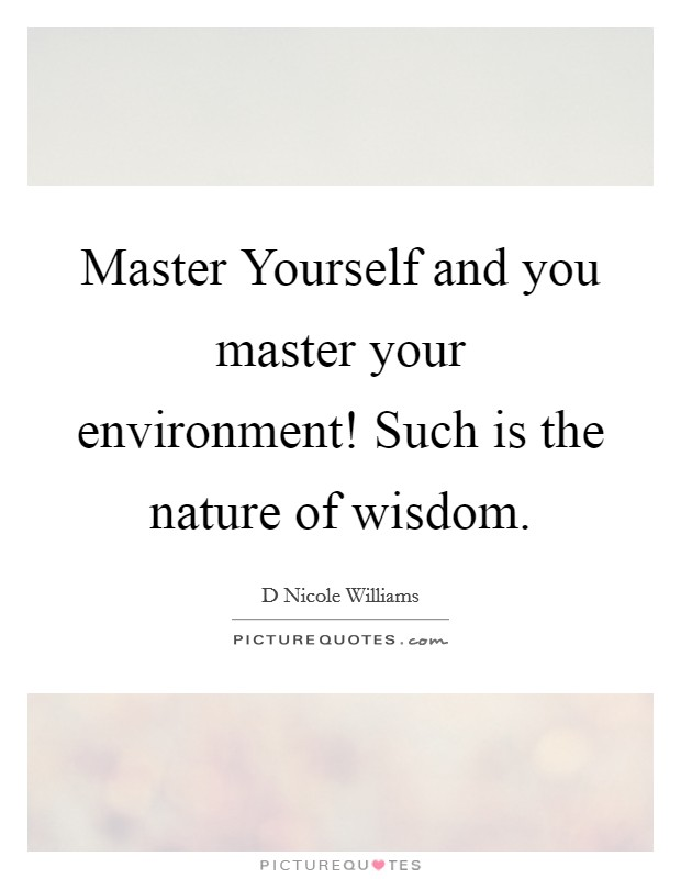 Master Yourself and you master your environment! Such is the nature of wisdom Picture Quote #1