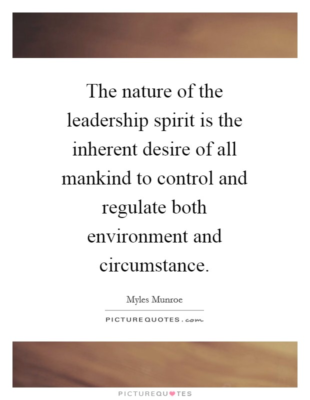 The nature of the leadership spirit is the inherent desire of all mankind to control and regulate both environment and circumstance Picture Quote #1