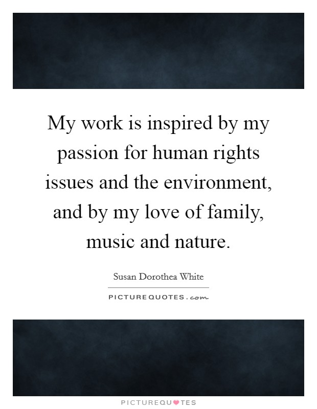 My work is inspired by my passion for human rights issues and the environment, and by my love of family, music and nature Picture Quote #1