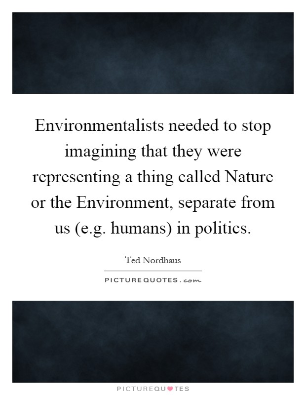 Environmentalists needed to stop imagining that they were representing a thing called Nature or the Environment, separate from us (e.g. humans) in politics Picture Quote #1