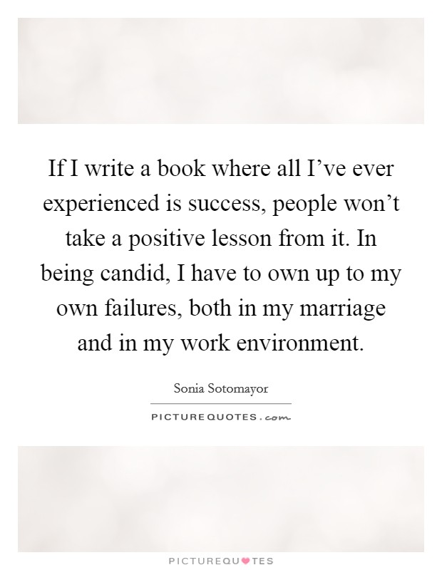 If I write a book where all I've ever experienced is success, people won't take a positive lesson from it. In being candid, I have to own up to my own failures, both in my marriage and in my work environment. Picture Quote #1