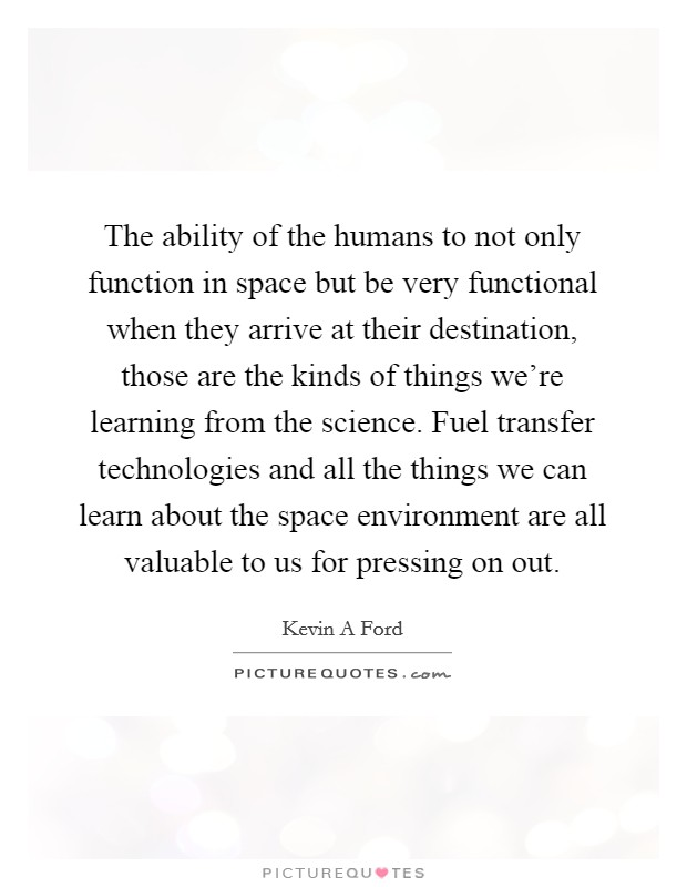 The ability of the humans to not only function in space but be very functional when they arrive at their destination, those are the kinds of things we're learning from the science. Fuel transfer technologies and all the things we can learn about the space environment are all valuable to us for pressing on out Picture Quote #1