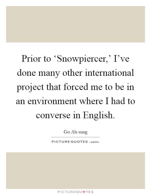 Prior to 'Snowpiercer,' I've done many other international project that forced me to be in an environment where I had to converse in English Picture Quote #1