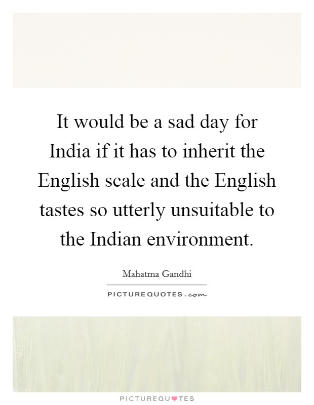 It would be a sad day for India if it has to inherit the English scale and the English tastes so utterly unsuitable to the Indian environment Picture Quote #1