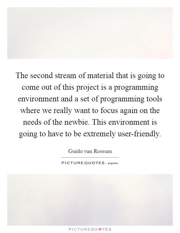 The second stream of material that is going to come out of this project is a programming environment and a set of programming tools where we really want to focus again on the needs of the newbie. This environment is going to have to be extremely user-friendly Picture Quote #1