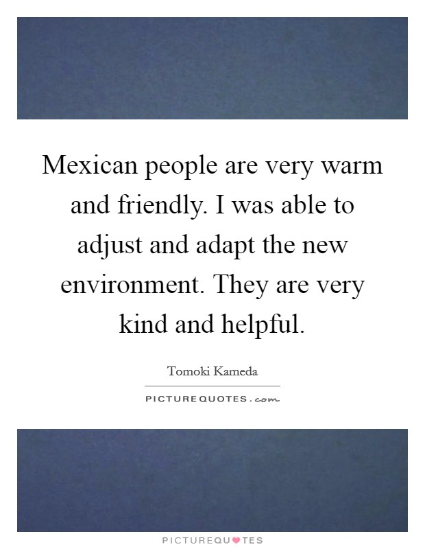 Mexican people are very warm and friendly. I was able to adjust and adapt the new environment. They are very kind and helpful Picture Quote #1
