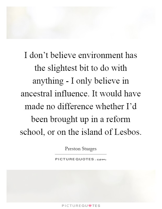 I don't believe environment has the slightest bit to do with anything - I only believe in ancestral influence. It would have made no difference whether I'd been brought up in a reform school, or on the island of Lesbos Picture Quote #1