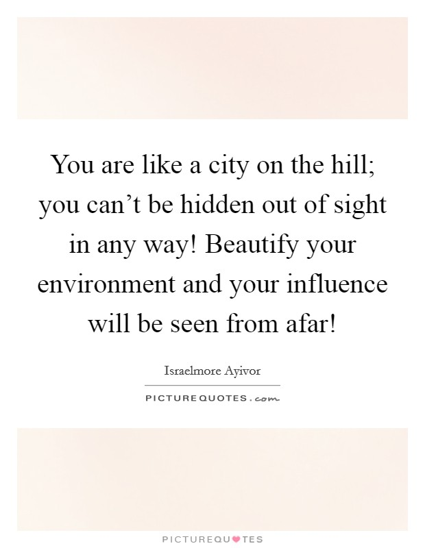 You are like a city on the hill; you can't be hidden out of sight in any way! Beautify your environment and your influence will be seen from afar! Picture Quote #1