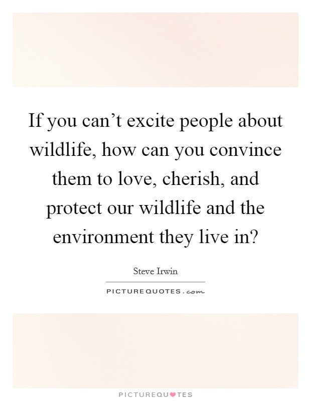 If you can't excite people about wildlife, how can you convince them to love, cherish, and protect our wildlife and the environment they live in? Picture Quote #1