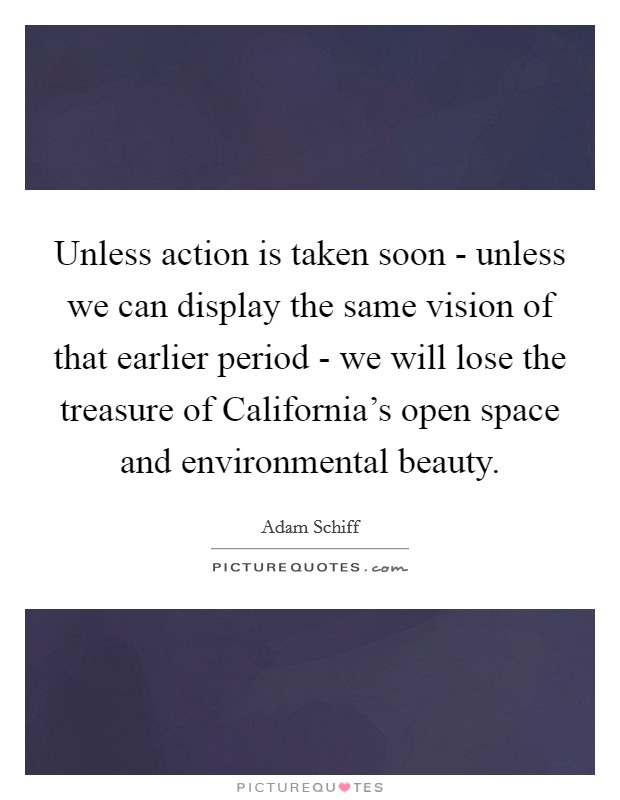 Unless action is taken soon - unless we can display the same vision of that earlier period - we will lose the treasure of California's open space and environmental beauty Picture Quote #1