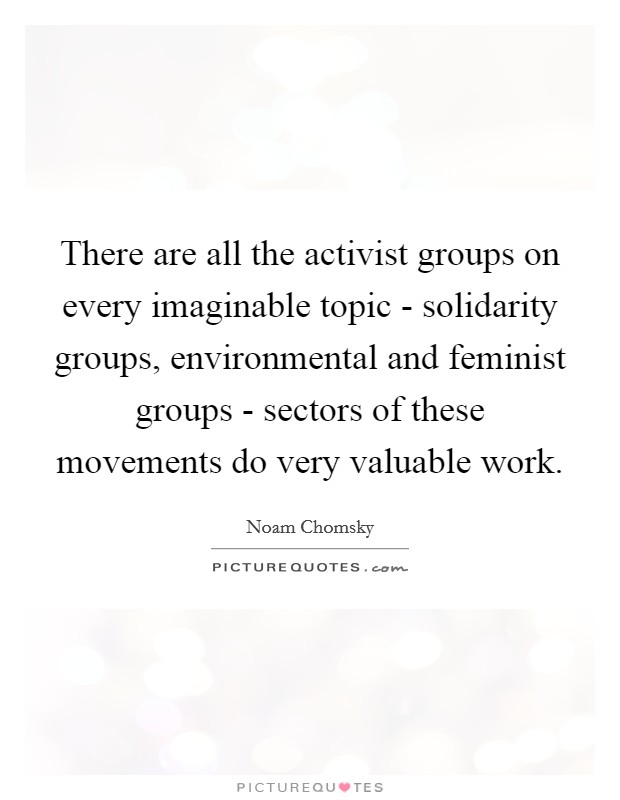 There are all the activist groups on every imaginable topic - solidarity groups, environmental and feminist groups - sectors of these movements do very valuable work Picture Quote #1