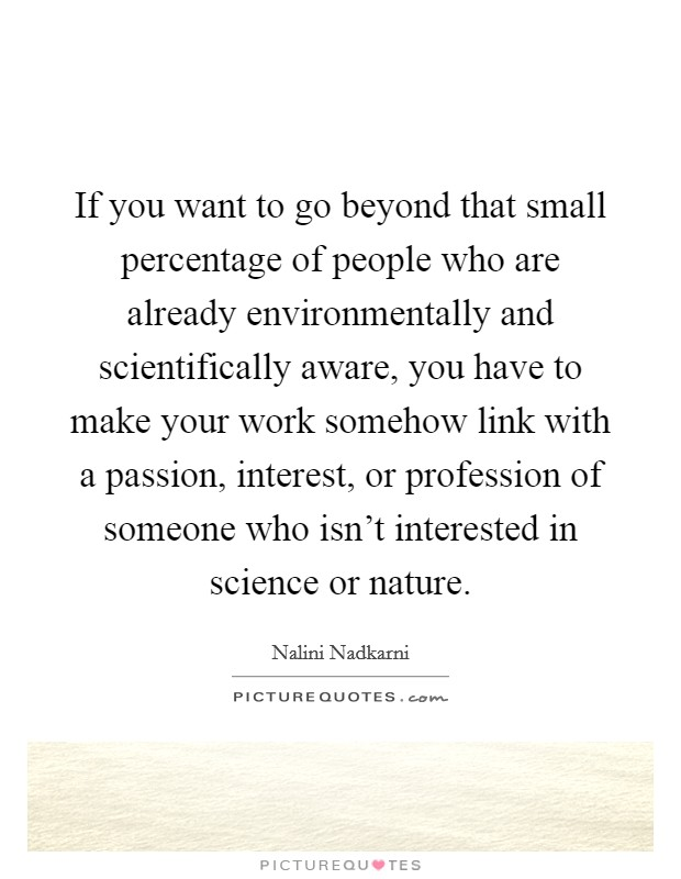 If you want to go beyond that small percentage of people who are already environmentally and scientifically aware, you have to make your work somehow link with a passion, interest, or profession of someone who isn't interested in science or nature Picture Quote #1